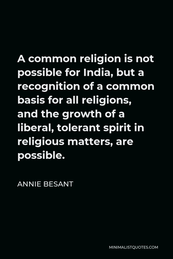 Annie Besant Quote - A common religion is not possible for India, but a recognition of a common basis for all religions, and the growth of a liberal, tolerant spirit in religious matters, are possible.