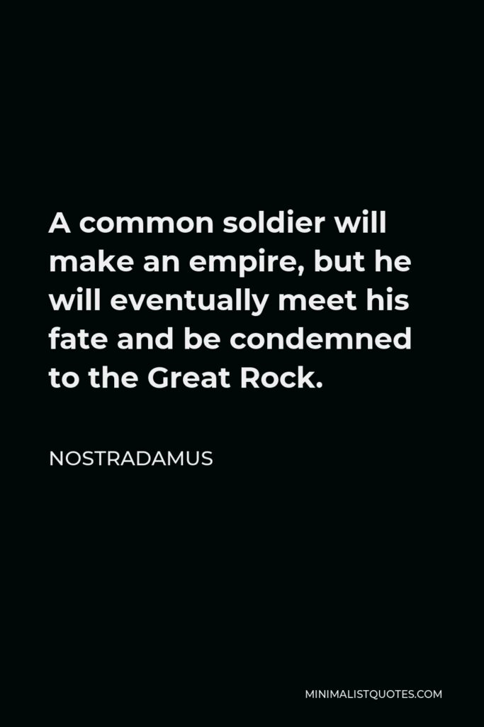 Nostradamus Quote - A common soldier will make an empire, but he will eventually meet his fate and be condemned to the Great Rock.