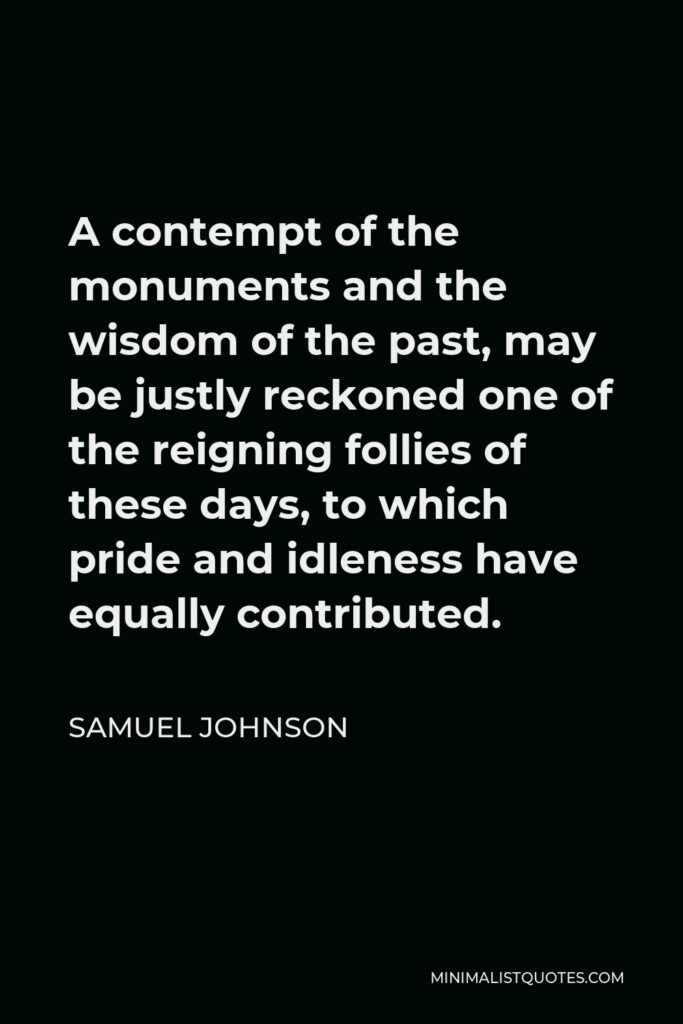Samuel Johnson Quote - A contempt of the monuments and the wisdom of the past, may be justly reckoned one of the reigning follies of these days, to which pride and idleness have equally contributed.
