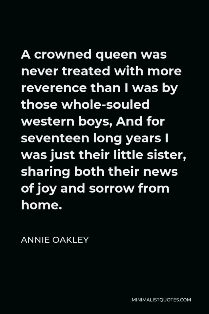 Annie Oakley Quote - A crowned queen was never treated with more reverence than I was by those whole-souled western boys, And for seventeen long years I was just their little sister, sharing both their news of joy and sorrow from home.