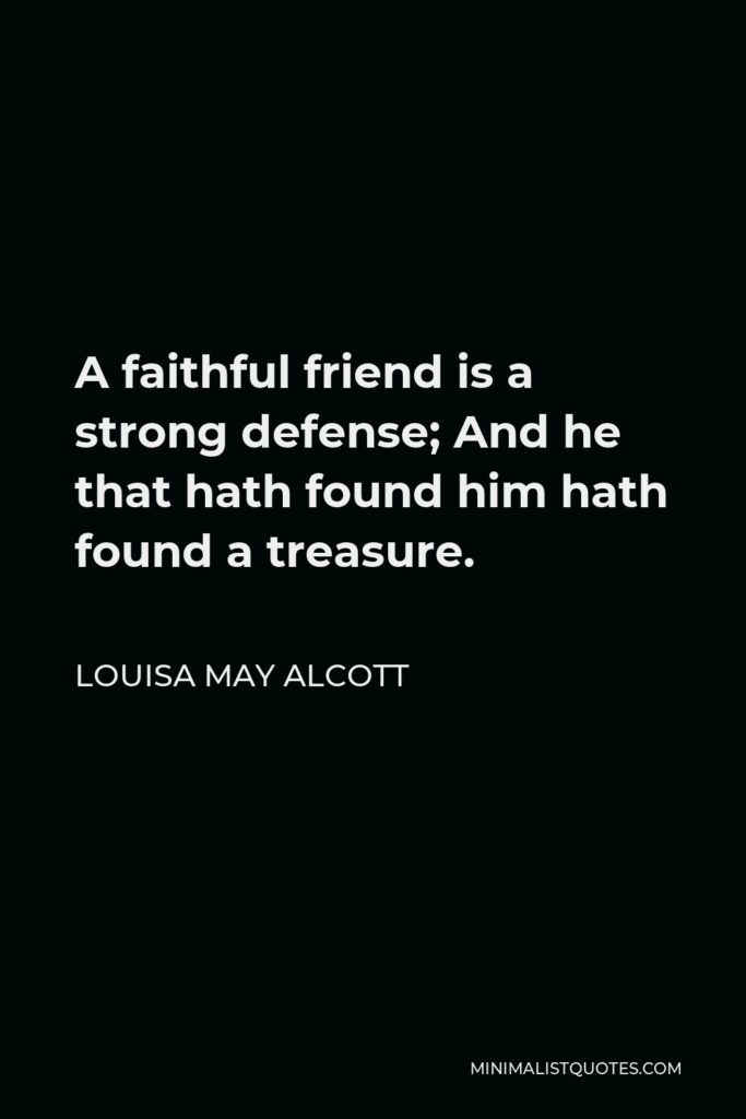 Louisa May Alcott Quote - A faithful friend is a strong defense; And he that hath found him hath found a treasure.