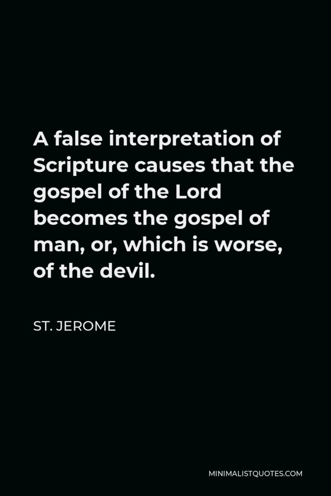 St. Jerome Quote - A false interpretation of Scripture causes that the gospel of the Lord becomes the gospel of man, or, which is worse, of the devil.