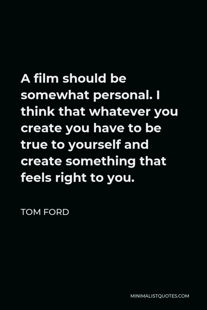 Tom Ford Quote - A film should be somewhat personal. I think that whatever you create you have to be true to yourself and create something that feels right to you.