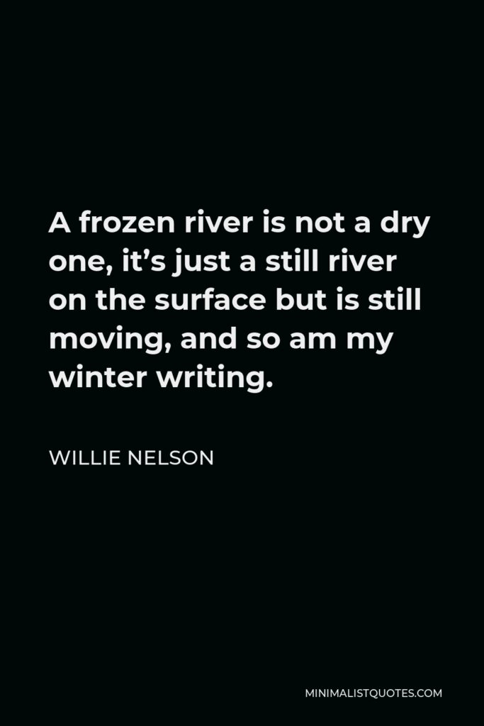 Willie Nelson Quote - A frozen river is not a dry one, it's just a still river on the surface but is still moving, and so am my winter writing.
