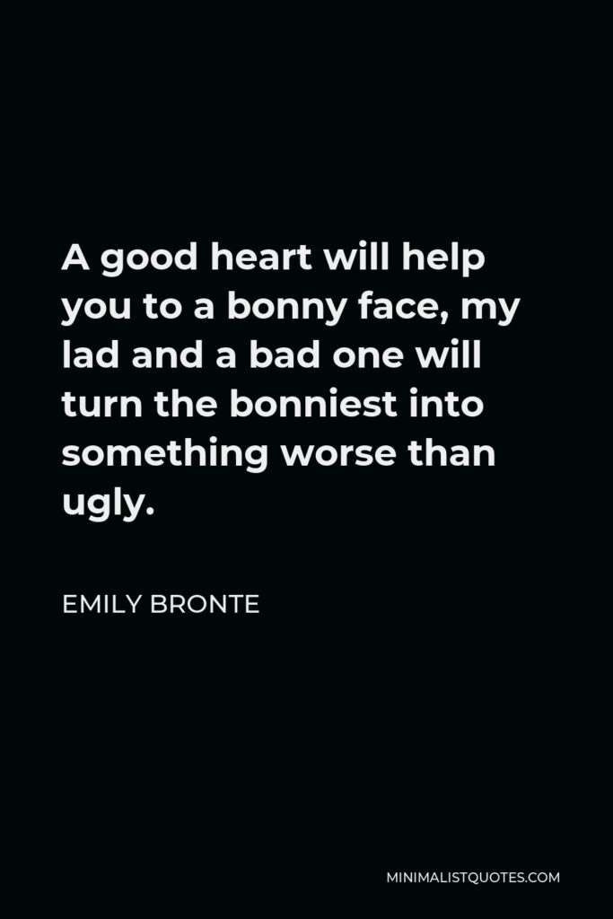 Emily Bronte Quote - A good heart will help you to a bonny face, my lad and a bad one will turn the bonniest into something worse than ugly.