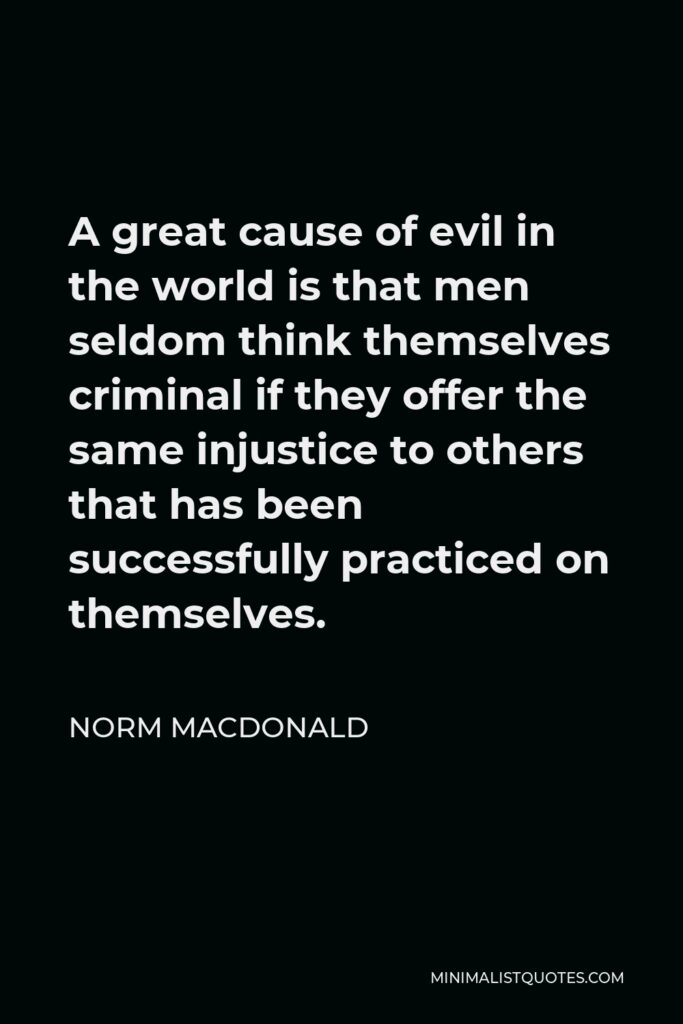 Norm MacDonald Quote - A great cause of evil in the world is that men seldom think themselves criminal if they offer the same injustice to others that has been successfully practiced on themselves.
