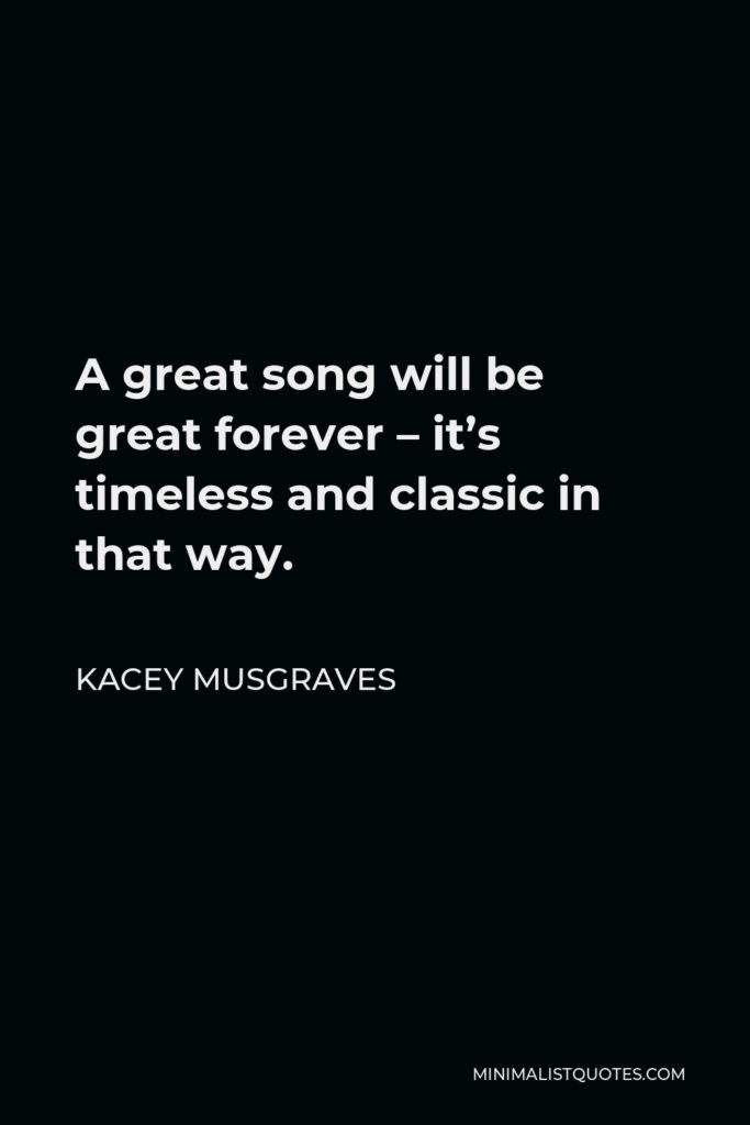 Kacey Musgraves Quote - A great song will be great forever – it's timeless and classic in that way.