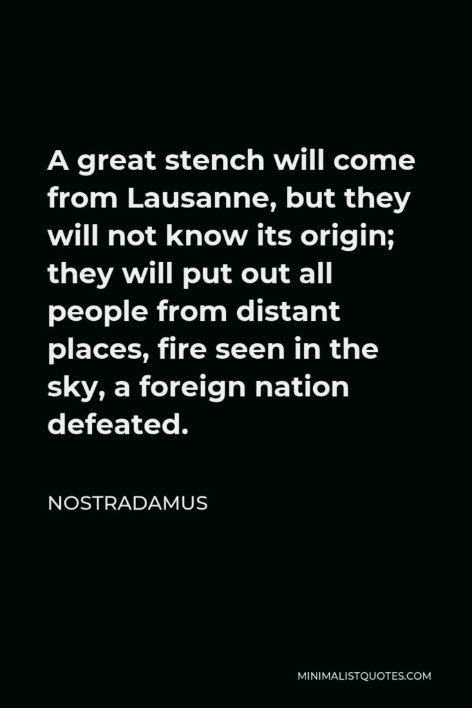 Nostradamus Quote - A great stench will come from Lausanne, but they will not know its origin; they will put out all people from distant places, fire seen in the sky, a foreign nation defeated.