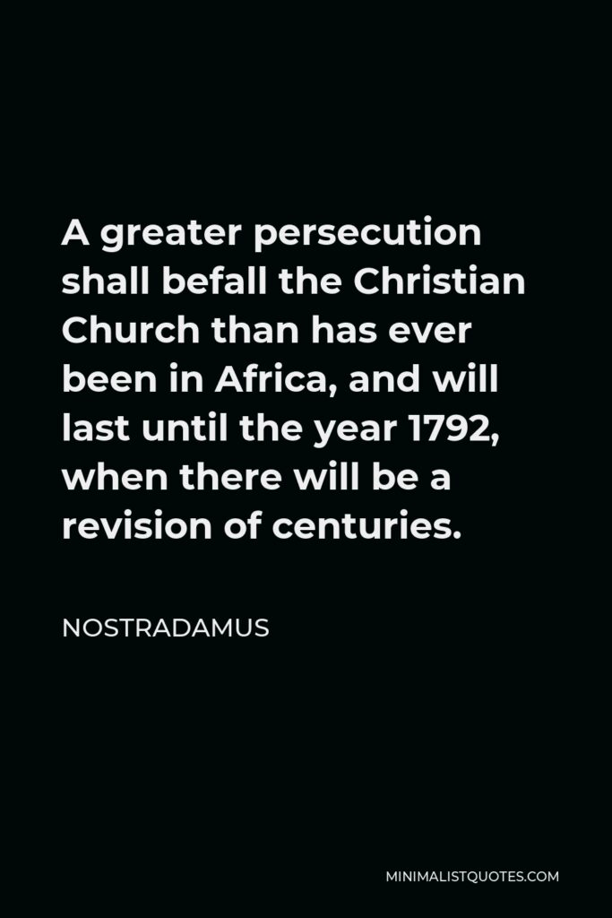 Nostradamus Quote - A greater persecution shall befall the Christian Church than has ever been in Africa, and will last until the year 1792, when there will be a revision of centuries.