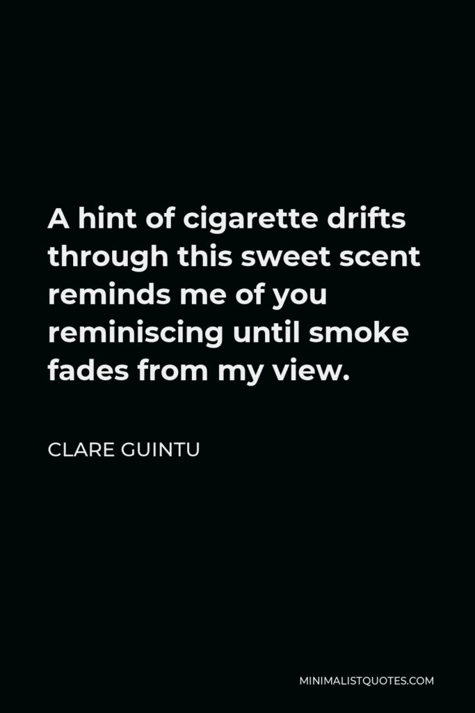 Clare Guintu Quote - A hint of cigarette drifts through this sweet scent reminds me of you reminiscing until smoke fades from my view.