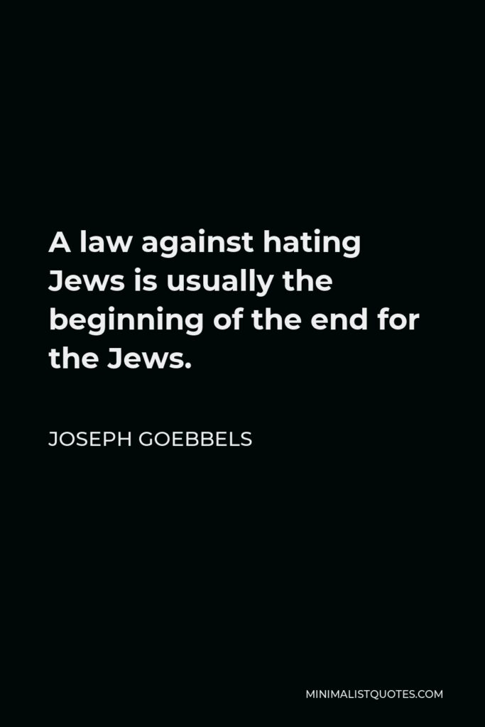 Joseph Goebbels Quote - A law against hating Jews is usually the beginning of the end for the Jews.