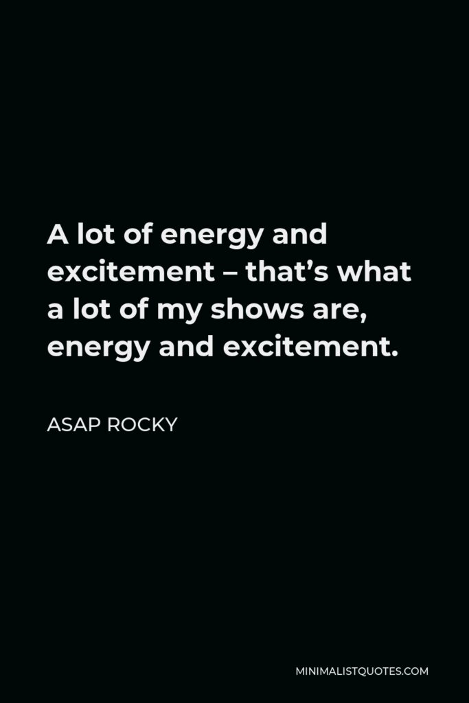 ASAP Rocky Quote - A lot of energy and excitement – that's what a lot of my shows are, energy and excitement.