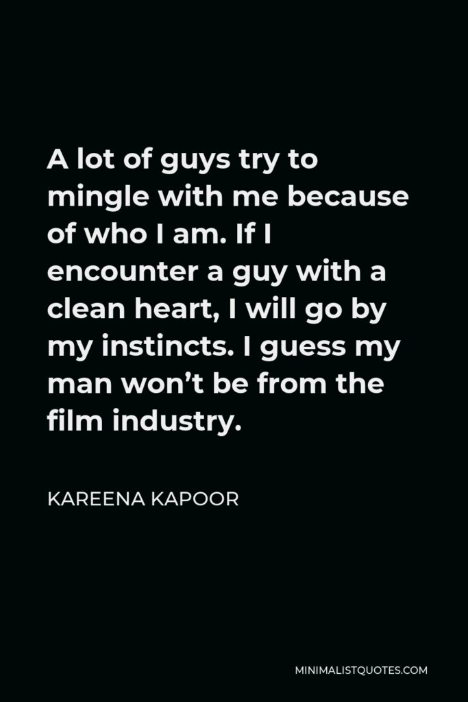 Kareena Kapoor Quote - A lot of guys try to mingle with me because of who I am. If I encounter a guy with a clean heart, I will go by my instincts. I guess my man won't be from the film industry.