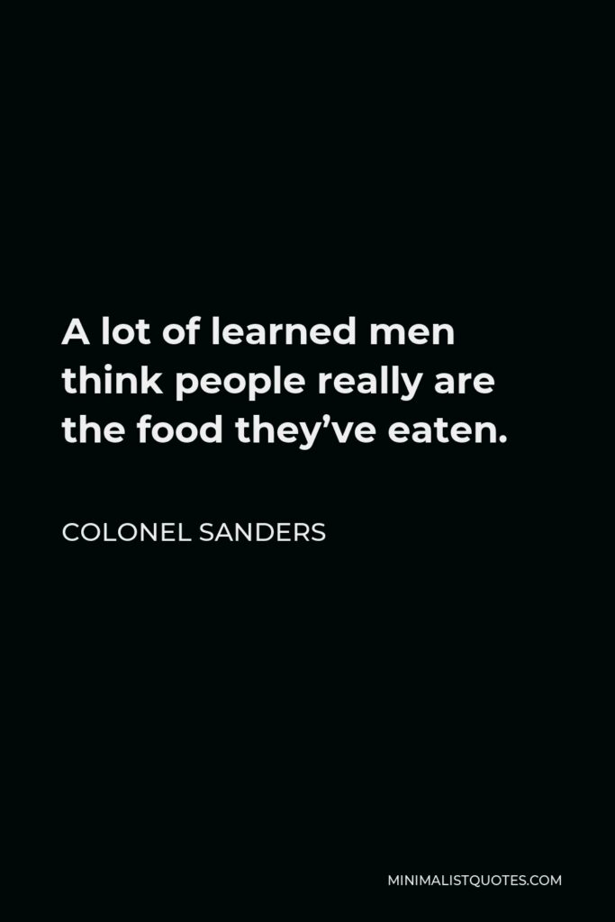 Colonel Sanders Quote - A lot of learned men think people really are the food they've eaten.