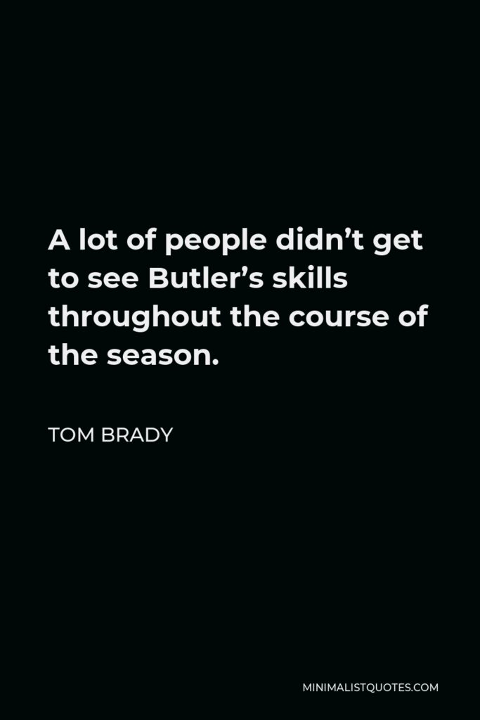 Tom Brady Quote - A lot of people didn't get to see Butler's skills throughout the course of the season.