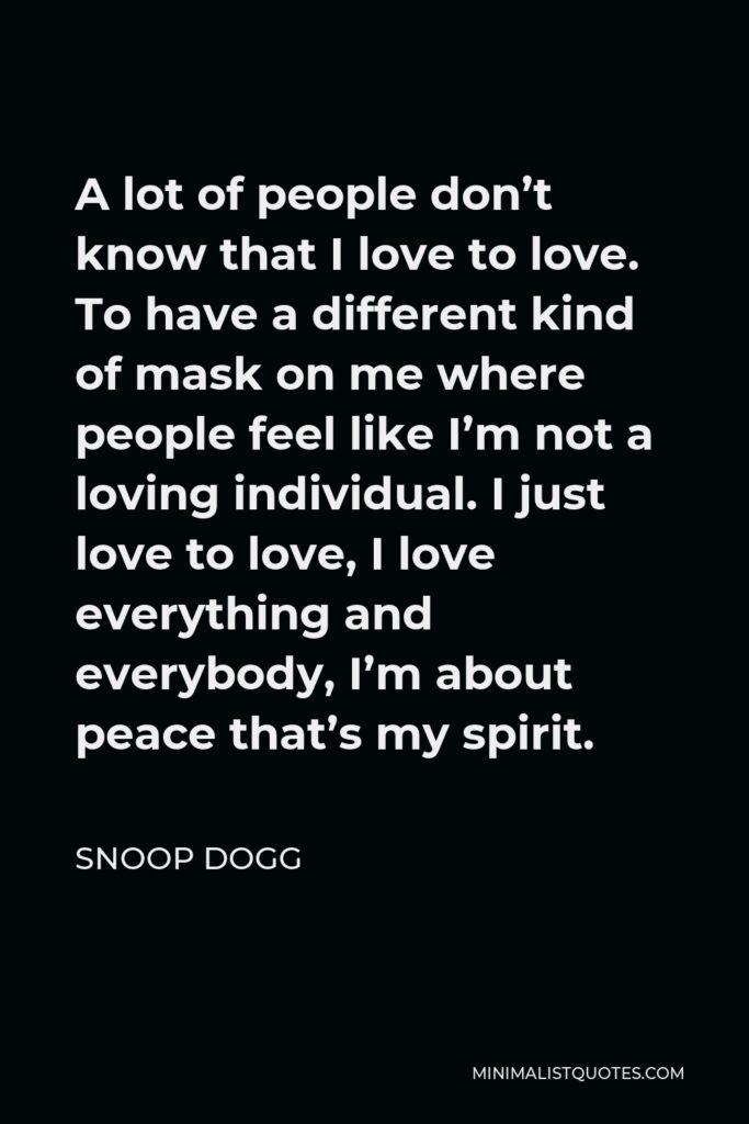 Snoop Dogg Quote - A lot of people don't know that I love to love. To have a different kind of mask on me where people feel like I'm not a loving individual. I just love to love, I love everything and everybody, I'm about peace that's my spirit.