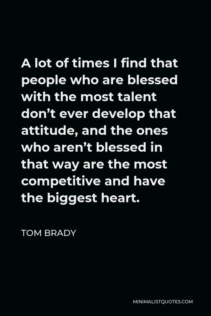 Tom Brady Quote - A lot of times I find that people who are blessed with the most talent don't ever develop that attitude, and the ones who aren't blessed in that way are the most competitive and have the biggest heart.