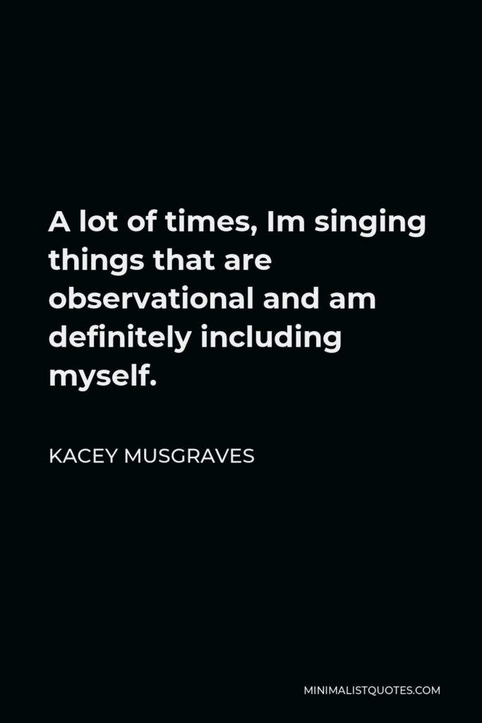 Kacey Musgraves Quote - A lot of times, Im singing things that are observational and am definitely including myself.