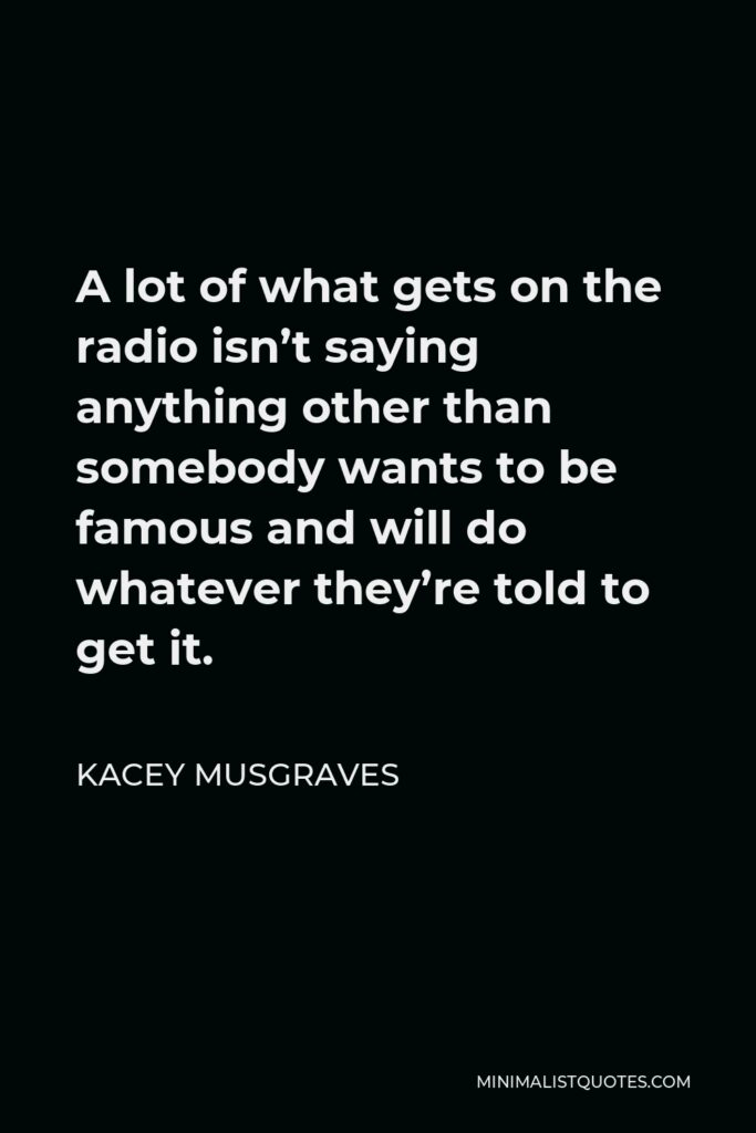Kacey Musgraves Quote - A lot of what gets on the radio isn't saying anything other than somebody wants to be famous and will do whatever they're told to get it.