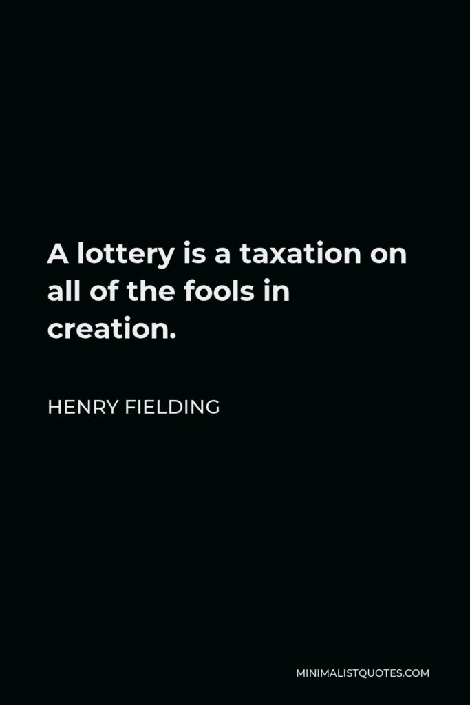 Henry Fielding Quote - A lottery is a taxation on all of the fools in creation.