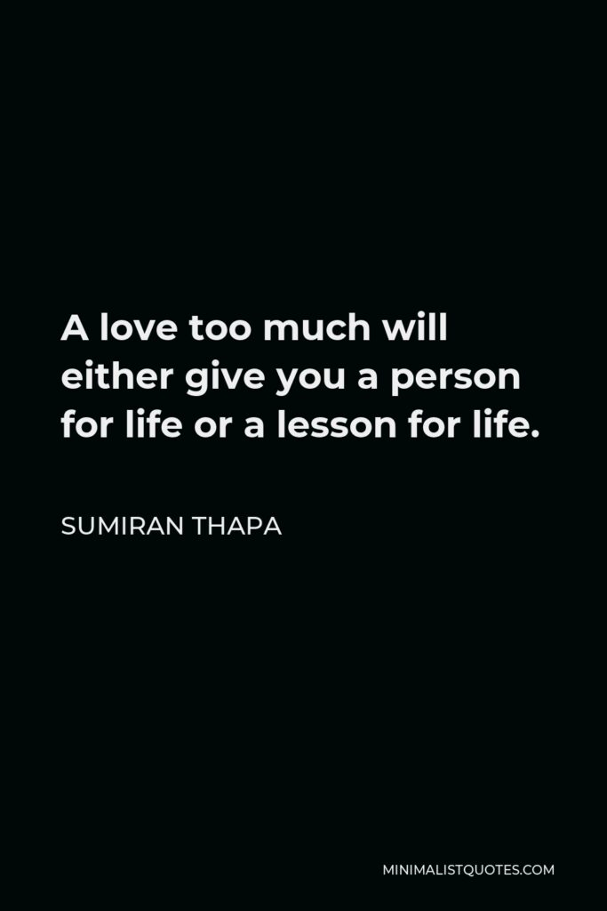 Sumiran Thapa Quote - A love too much will either give you a person for life or a lesson for life.
