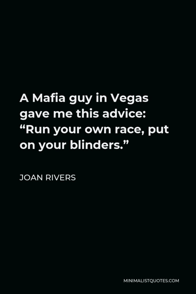 """Joan Rivers Quote - A Mafia guy in Vegas gave me this advice: """"Run your own race, put on your blinders."""""""