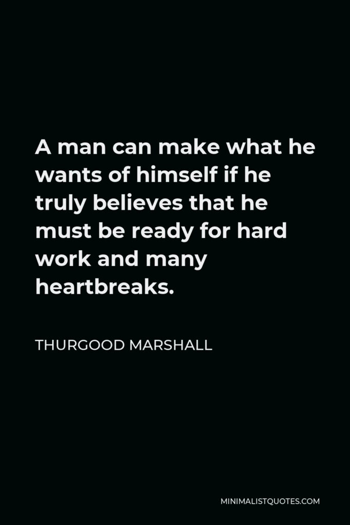 Thurgood Marshall Quote - A man can make what he wants of himself if he truly believes that he must be ready for hard work and many heartbreaks.