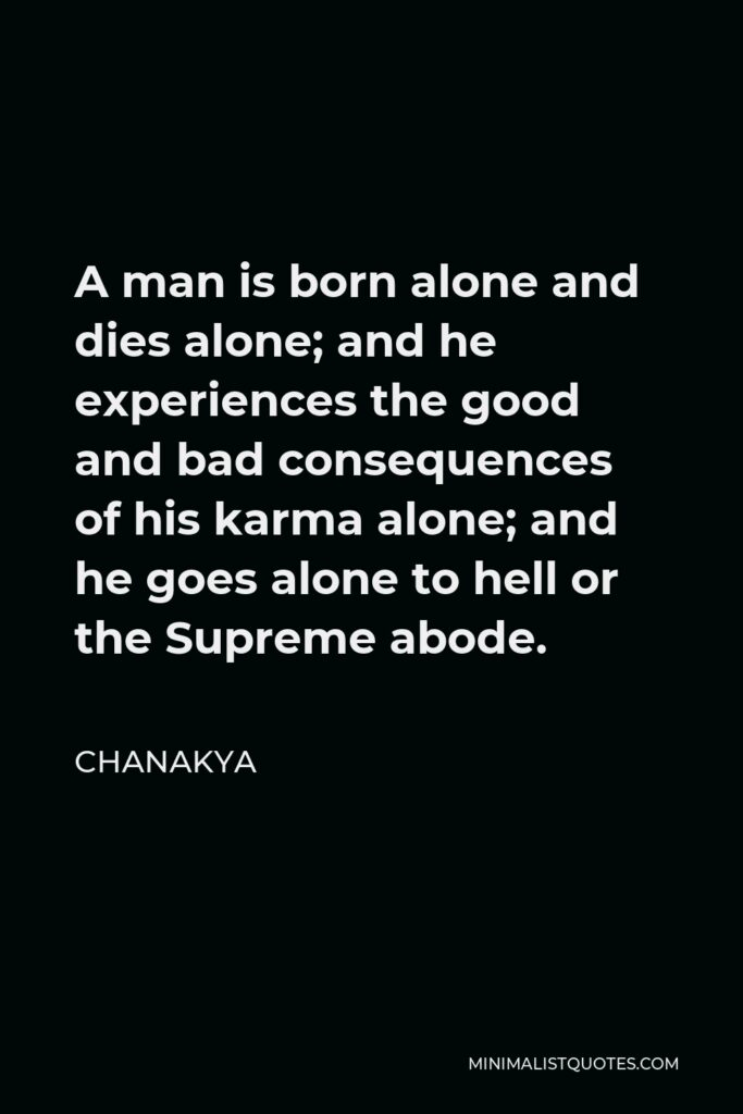 Chanakya Quote - A man is born alone and dies alone; and he experiences the good and bad consequences of his karma alone; and he goes alone to hell or the Supreme abode.