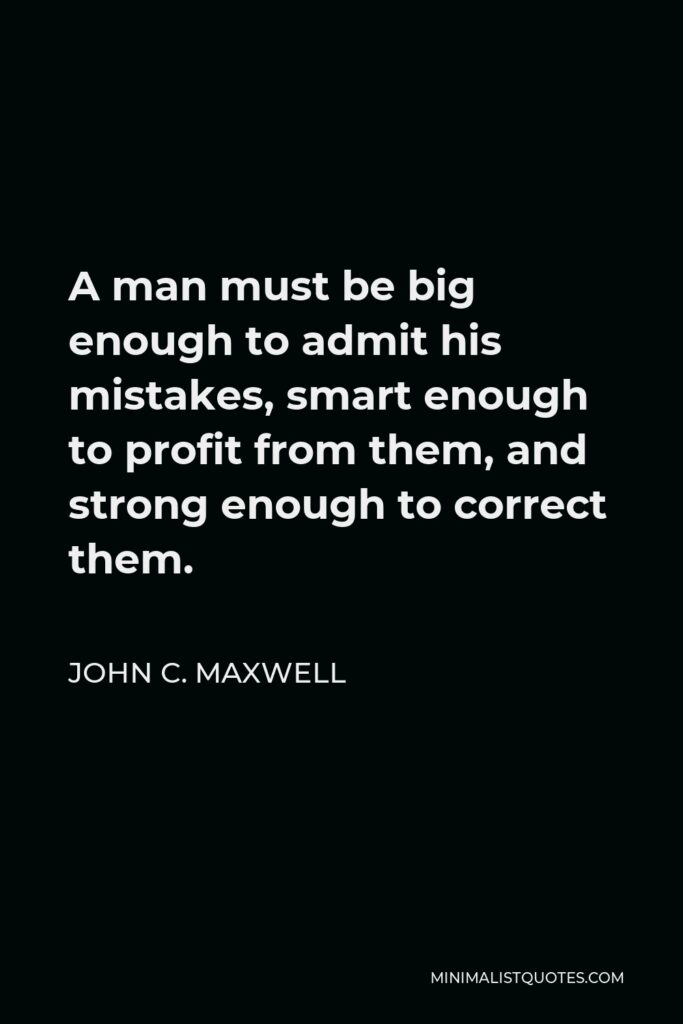 John C. Maxwell Quote - A man must be big enough to admit his mistakes, smart enough to profit from them, and strong enough to correct them.