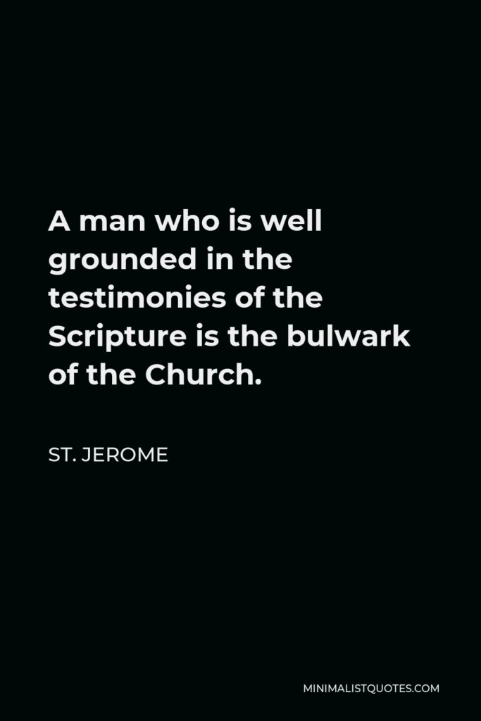 St. Jerome Quote - A man who is well grounded in the testimonies of the Scripture is the bulwark of the Church.