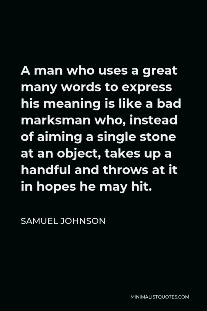 Samuel Johnson Quote - A man who uses a great many words to express his meaning is like a bad marksman who, instead of aiming a single stone at an object, takes up a handful and throws at it in hopes he may hit.