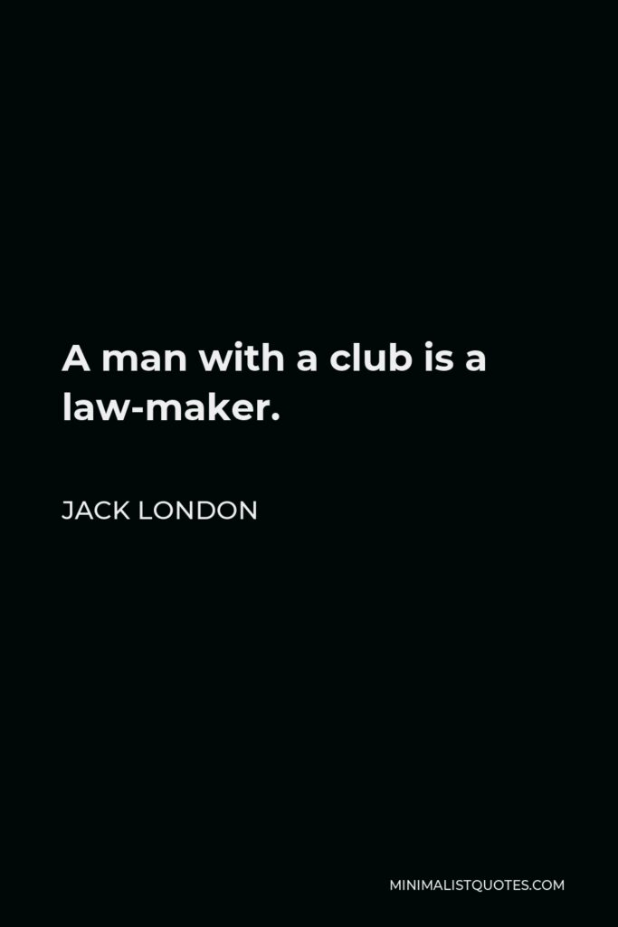 Jack London Quote - A man with a club is a law-maker.