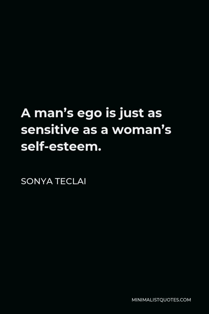 Sonya Teclai Quote - A man's ego is just as sensitive as a woman's self-esteem.