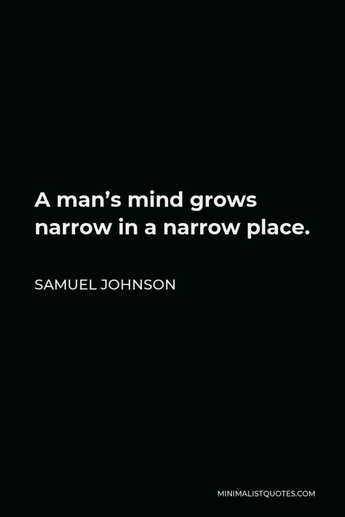 Samuel Johnson Quote - A man's mind grows narrow in a narrow place.