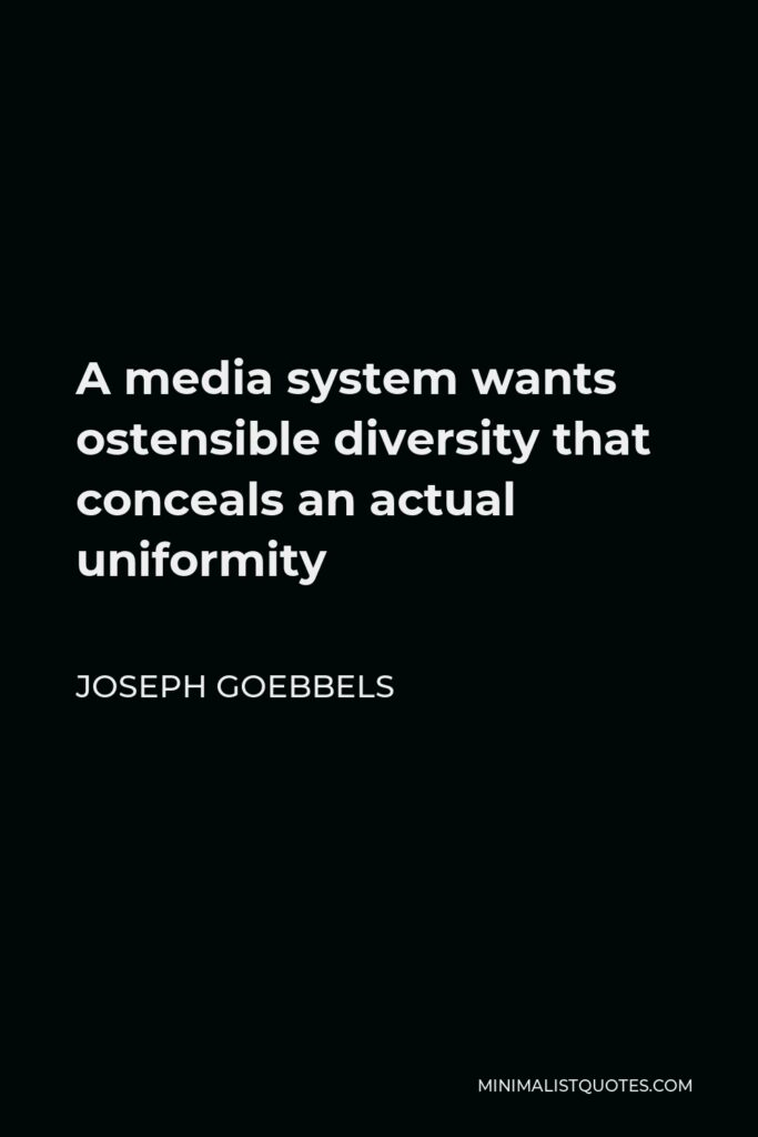 Joseph Goebbels Quote - A media system wants ostensible diversity that conceals an actual uniformity