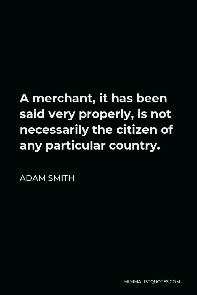 Adam Smith Quote - A merchant, it has been said very properly, is not necessarily the citizen of any particular country.