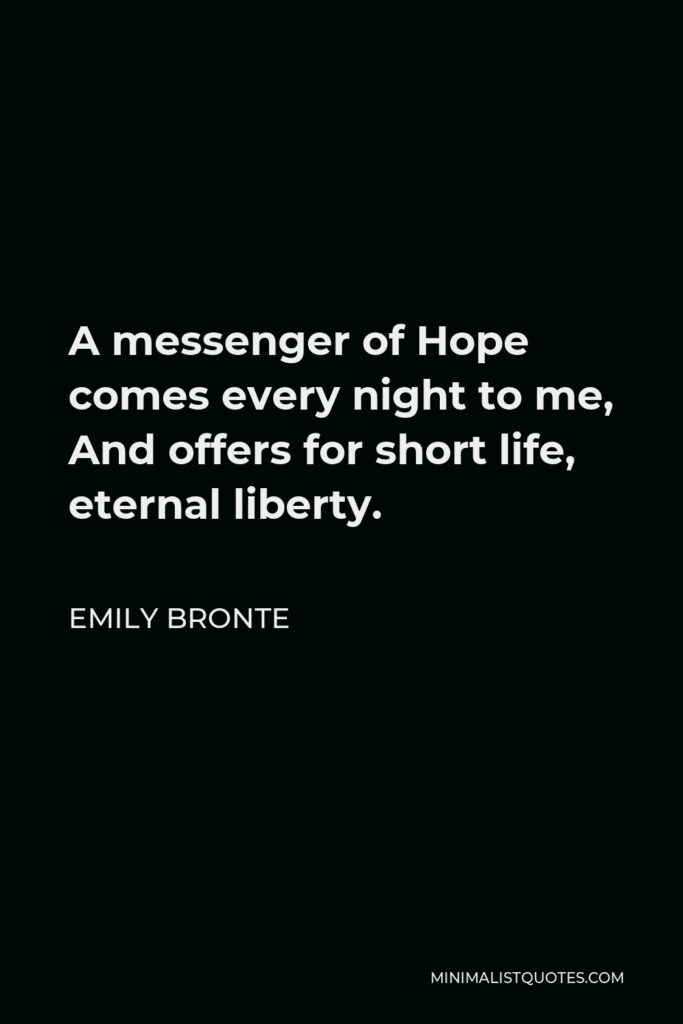 Emily Bronte Quote - A messenger of Hope comes every night to me, And offers for short life, eternal liberty.