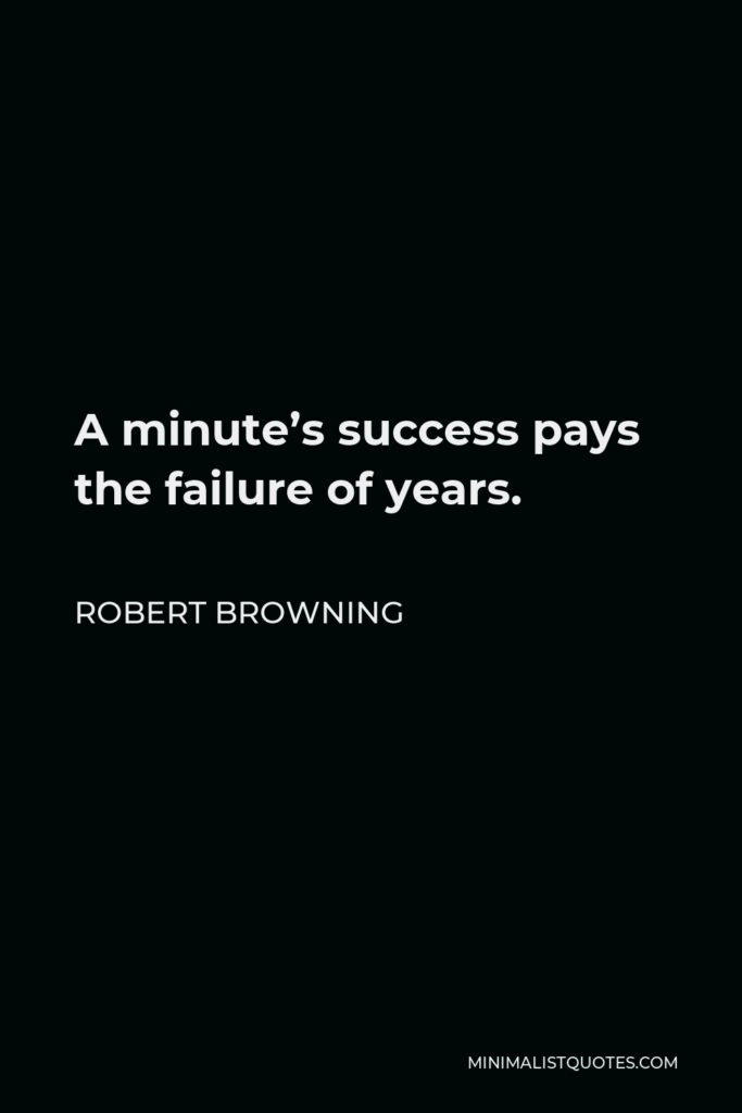 Robert Browning Quote - A minute's success pays the failure of years.