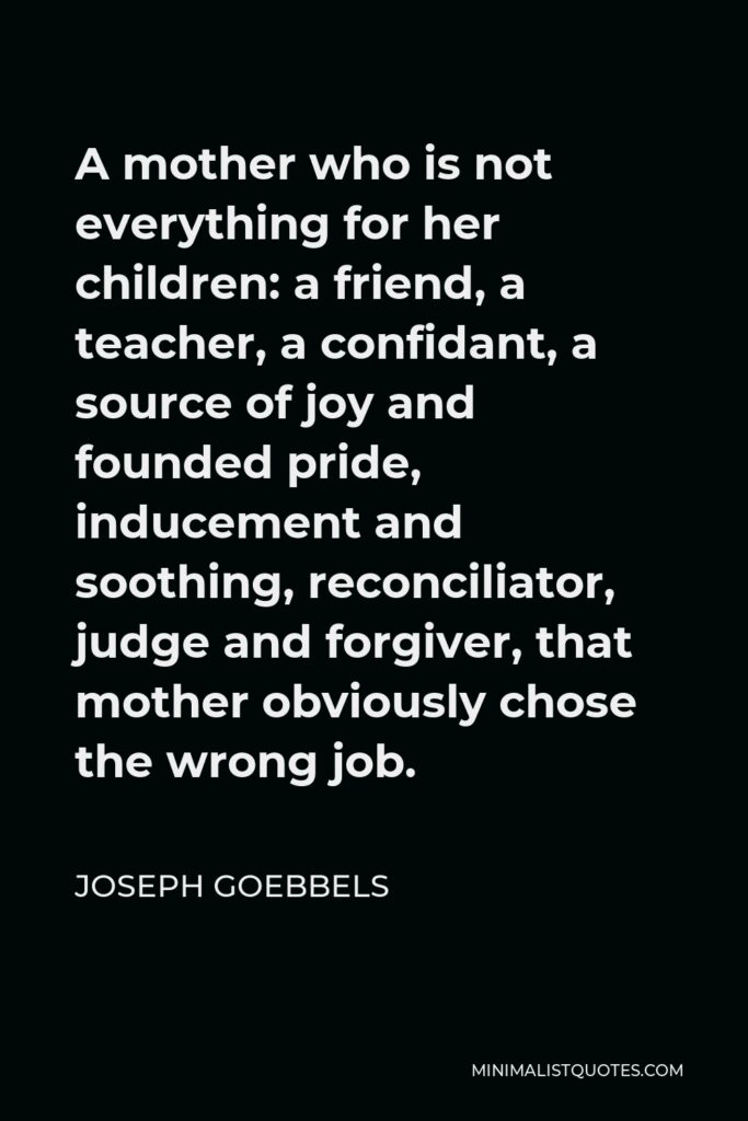 Joseph Goebbels Quote - A mother who is not everything for her children: a friend, a teacher, a confidant, a source of joy and founded pride, inducement and soothing, reconciliator, judge and forgiver, that mother obviously chose the wrong job.