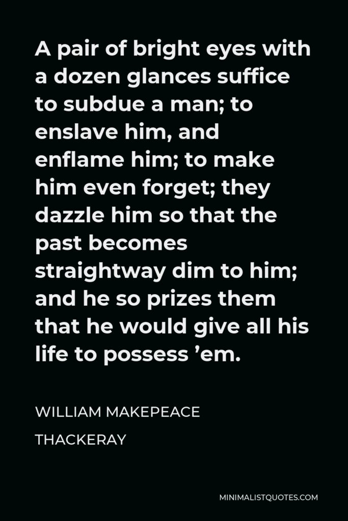 William Makepeace Thackeray Quote - A pair of bright eyes with a dozen glances suffice to subdue a man; to enslave him, and enflame him; to make him even forget; they dazzle him so that the past becomes straightway dim to him; and he so prizes them that he would give all his life to possess 'em.