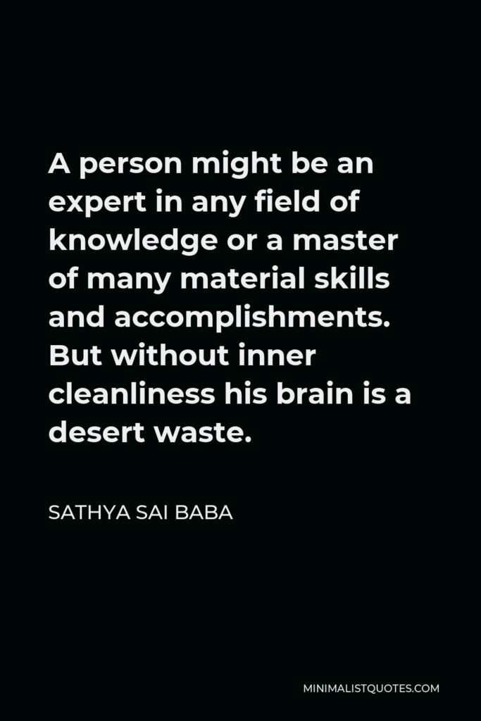 Sathya Sai Baba Quote - A person might be an expert in any field of knowledge or a master of many material skills and accomplishments. But without inner cleanliness his brain is a desert waste.