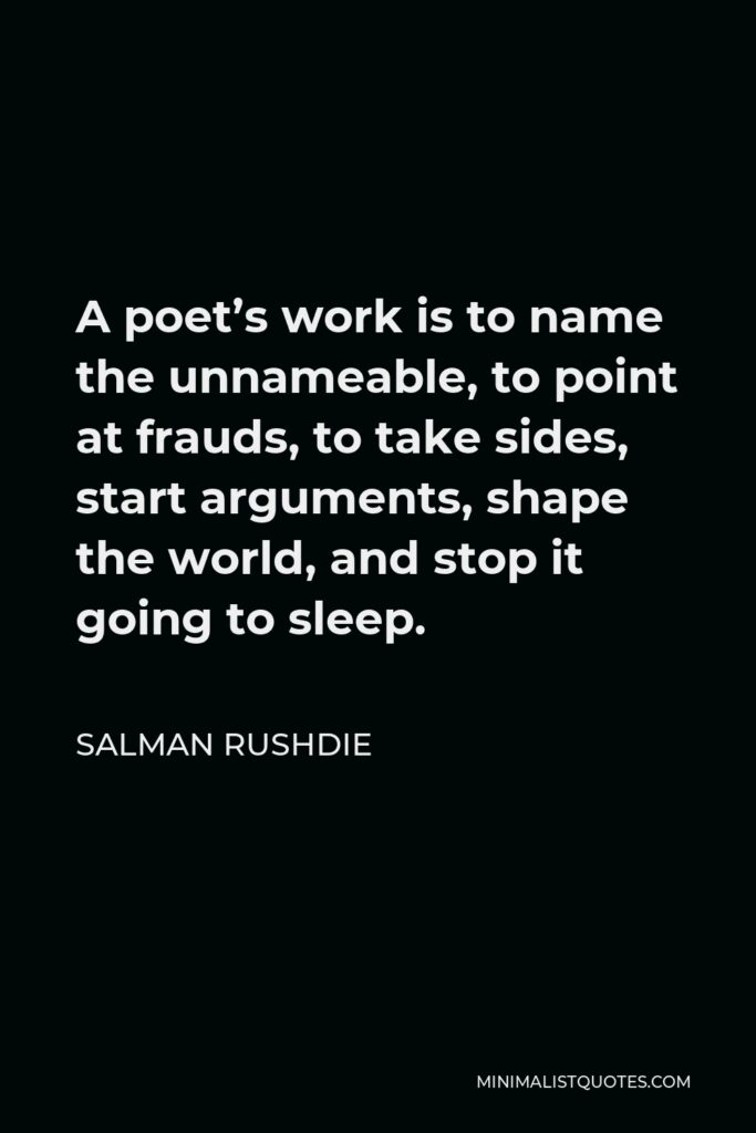 Salman Rushdie Quote - A poet's work is to name the unnameable, to point at frauds, to take sides, start arguments, shape the world, and stop it going to sleep.