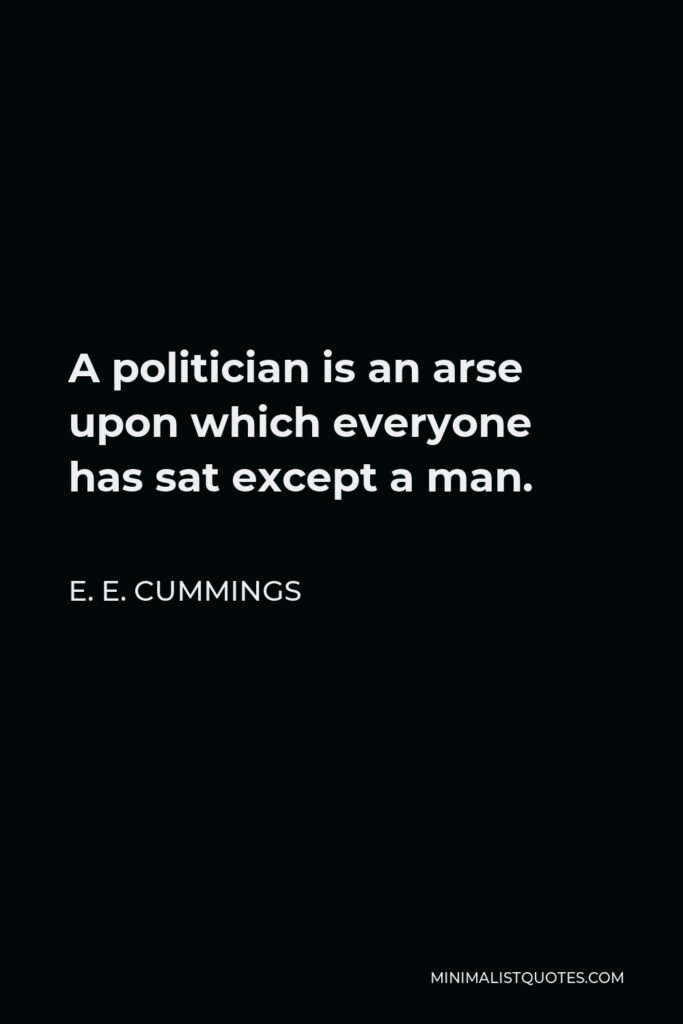 E. E. Cummings Quote - A politician is an arse upon which everyone has sat except a man.