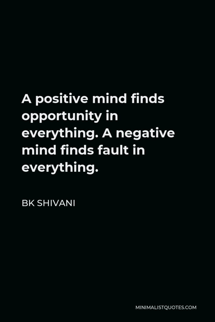 BK Shivani Quote - A positive mind finds opportunity in everything. A negative mind finds fault in everything.