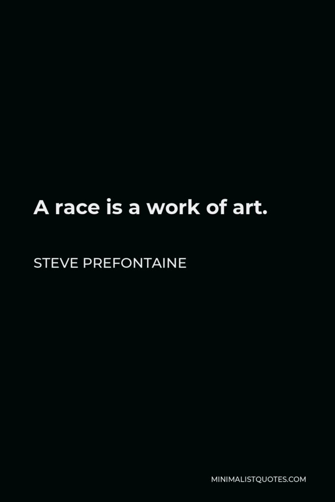 Steve Prefontaine Quote - A race is a work of art.