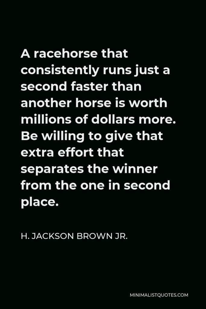 H. Jackson Brown Jr. Quote - A racehorse that consistently runs just a second faster than another horse is worth millions of dollars more. Be willing to give that extra effort that separates the winner from the one in second place.