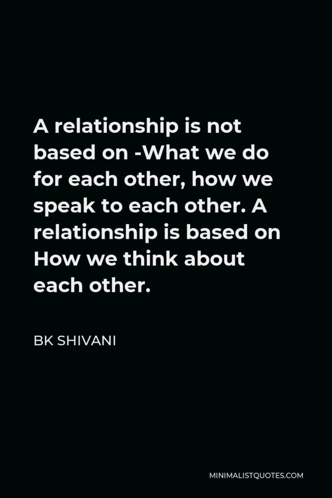 BK Shivani Quote - A relationship is not based on -What we do for each other, how we speak to each other. A relationship is based on How we think about each other.