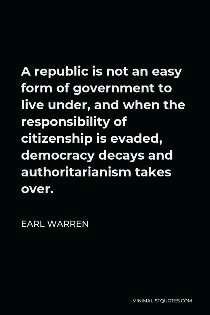 Earl Warren Quote - A republic is not an easy form of government to live under, and when the responsibility of citizenship is evaded, democracy decays and authoritarianism takes over.