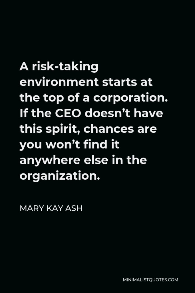 Mary Kay Ash Quote - A risk-taking environment starts at the top of a corporation. If the CEO doesn't have this spirit, chances are you won't find it anywhere else in the organization.