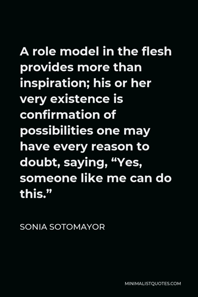 """Sonia Sotomayor Quote - A role model in the flesh provides more than inspiration; his or her very existence is confirmation of possibilities one may have every reason to doubt, saying, """"Yes, someone like me can do this."""""""